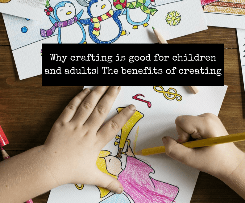 Why crafting is good for children and adults| The benefits of creating